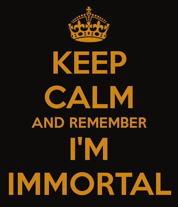keep-calm-and-remember-i-m-immortal.png